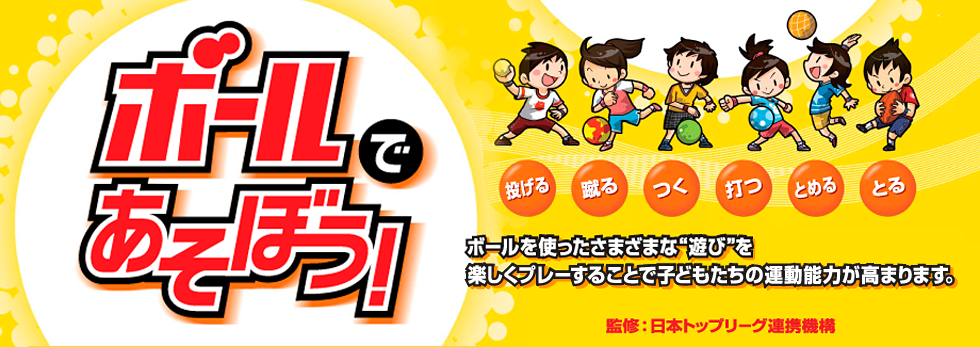 """ボールで遊ぼう! ボールを使ったさまざまな""""遊び""""を楽しくプレーすることで子どもたちの運動能力が高まります。監修:日本トップリーグ連携機構"""